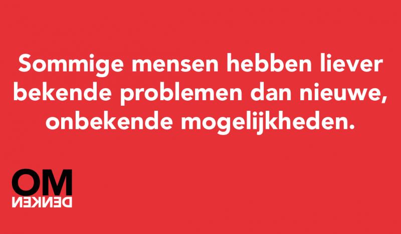 Sommige mensen hebben liever bekende problemen dan nieuwe, onbekende mogelijkheden.
