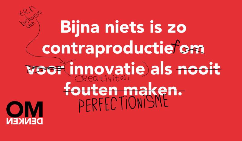 Bijna niets is zo contraproductief om/voor/ten behoeve van innovatie/creativiteit als nooit fouten maken/perfectionisme.