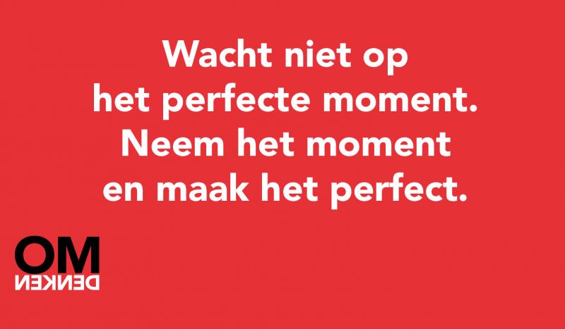 Wacht niet op het perfecte moment. Neem het moment en maak het perfect.