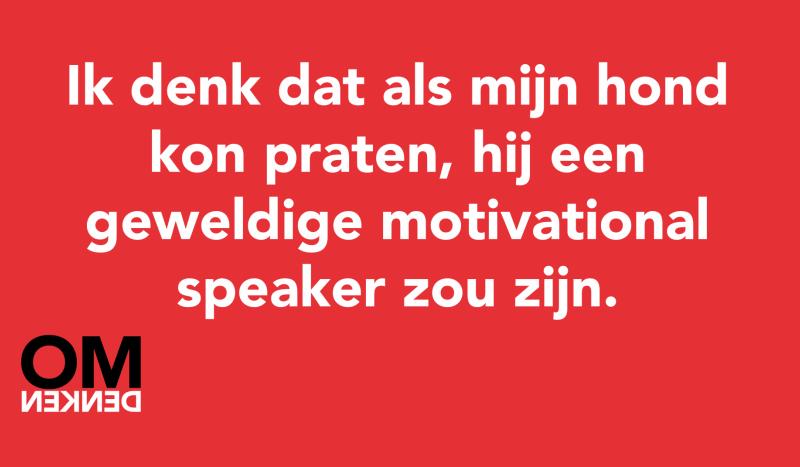 Ik denk dat als mijn hond kon praten, hij een geweldige motivational speaker zou zijn.