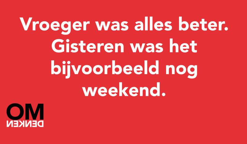 Vroeger was alles beter. Gisteren was het bijvoorbeeld nog weekend.