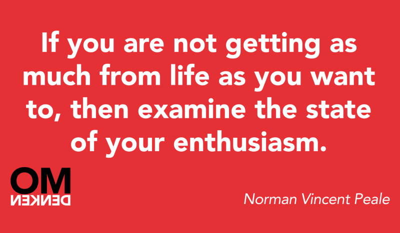 If you are not getting as much from life as you want to, then examine the state of your enthusiasm.