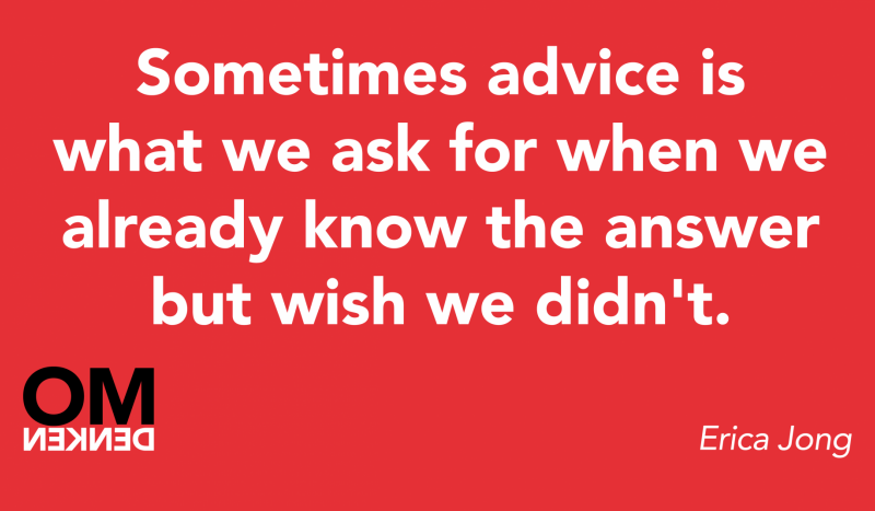 Sometimes advice is what we ask for when we already know the answer but wish we didn't.