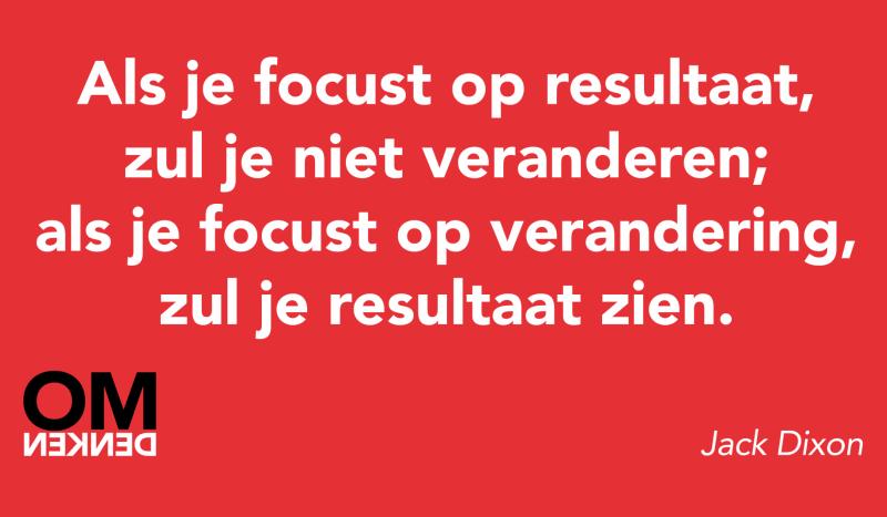 Als je focust op resultaat, zul je niet veranderen; als je focust op verandering, zul je resultaat zien.