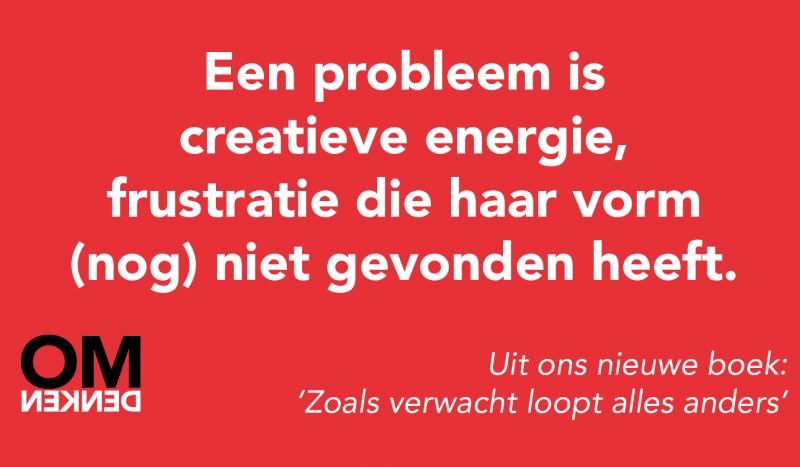 Een probleem is creatieve energie, frustratie die haar vorm (nog) niet gevonden heeft.