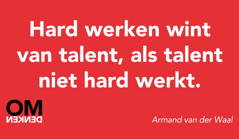 Hard werken wint van talent, als talent niet hard werkt. (Armand van der Waal)