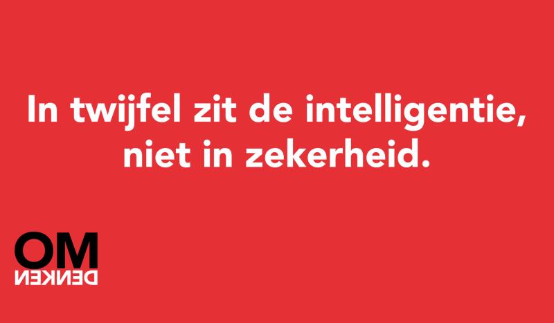 In twijfel zit de intelligentie, niet in zekerheid.