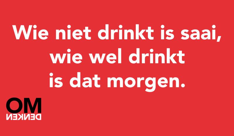 Wie niet drinkt is saai, wie wel drinkt is dat morgen
