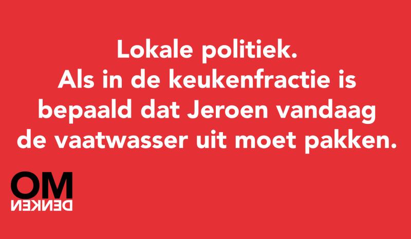 Lokale politiek. Als in de keukenfractie door stemming is bepaald dat Jeroen vandaag de vaatwasser uit moet pakken.
