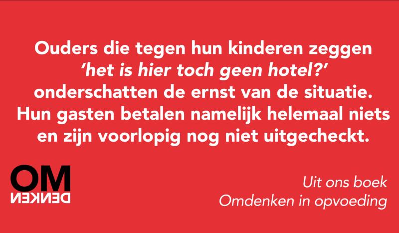 Ouders die tegen hun kinderen zeggen 'het is hier toch geen hotel' onderschatten de ernst van de situatie. Hun gasten betalen namelijk helemaal niets en zijn voorlopig nog niet uitgecheckt.