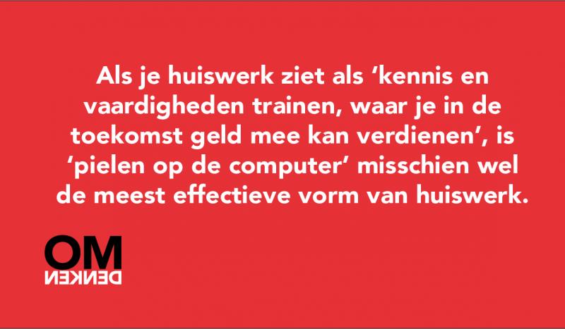 Als je huiswerk ziet als 'kennis en vaardigheden trainen, waar je in de toekomst geld mee kan verdienen', is 'pielen op de computer' misschien wel de meest effectieve vorm van huiswerk.
