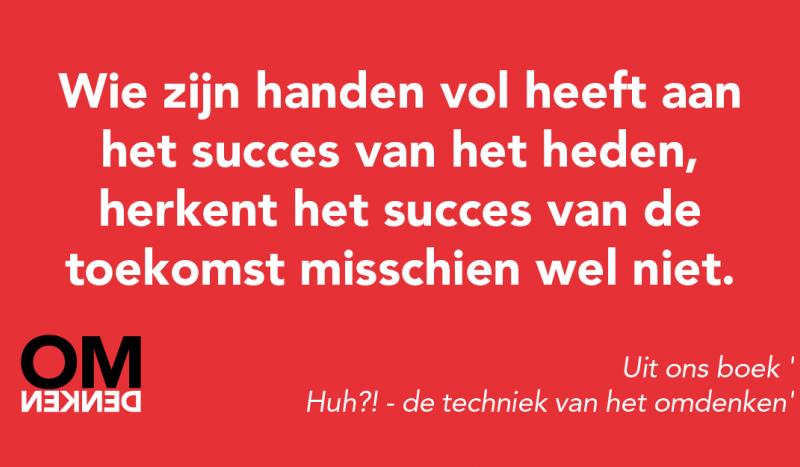 Wie zijn handen vol heeft aan het succes van het heden, herkent het succes van de toekomst misschien wel niet. (Uit ons boek 'Huh?! - de techniek van het omdenken')