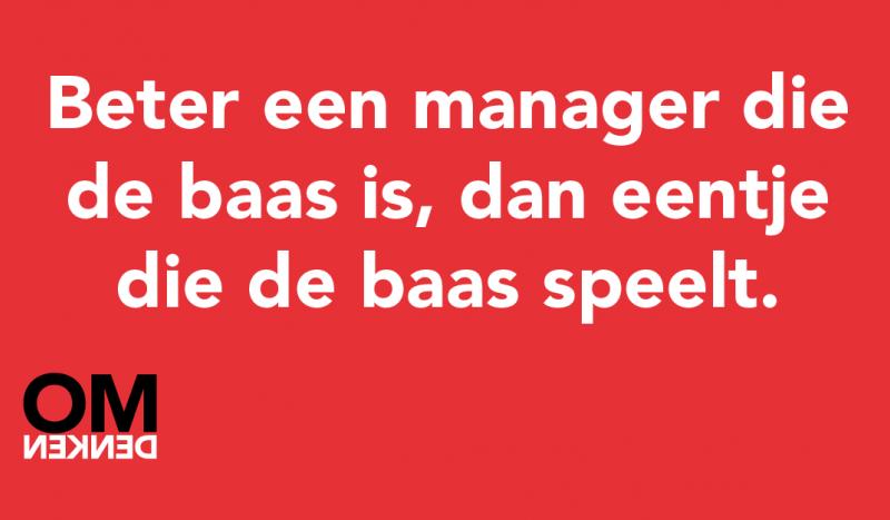 Beter een manager die de baas is, dan eentje die de baas speelt.