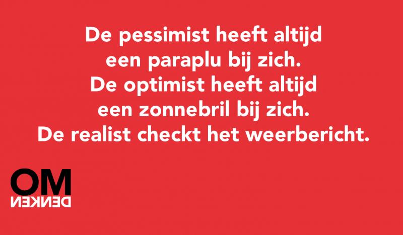 De pessimist heeft altijd een paraplu bij zich. De optimist heeft altijd een zonnebril bij zich. De realist checkt het weerbericht.