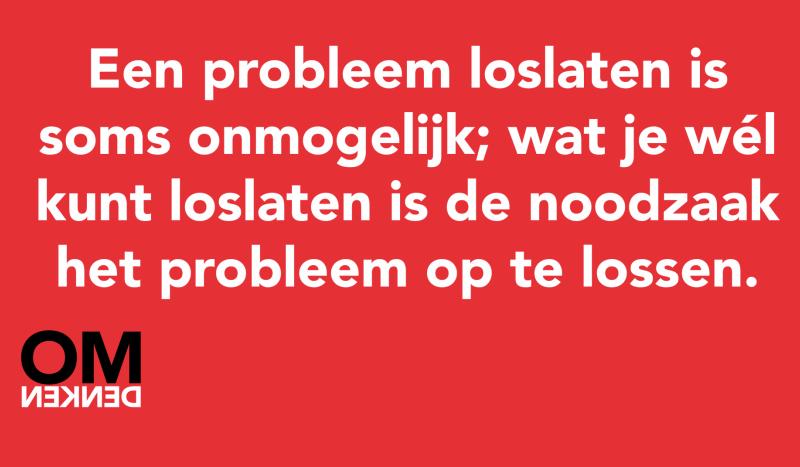 Een probleem loslaten is soms onmogelijk; wat je wél kunt loslaten is de noodzaak het probleem op te lossen.