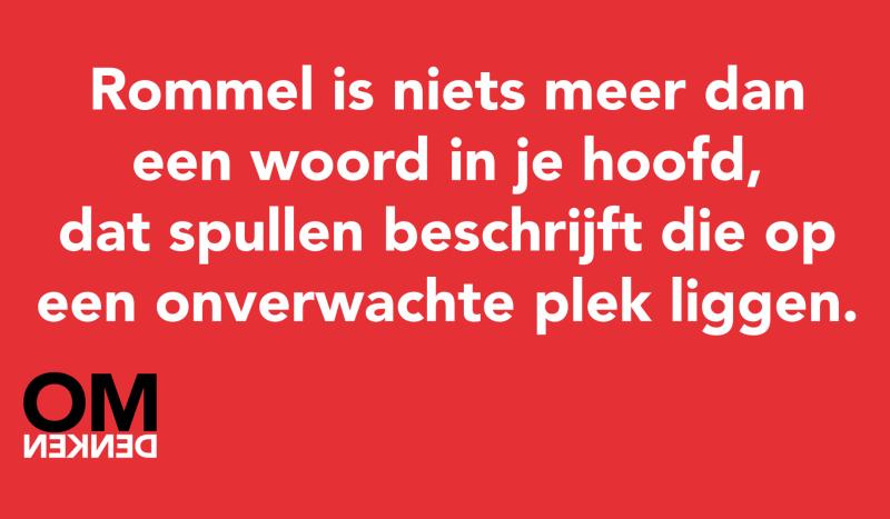 Rommel is niets meer dan een woord in je hoofd, dat spullen beschrijft die op een onverwachte plek liggen.