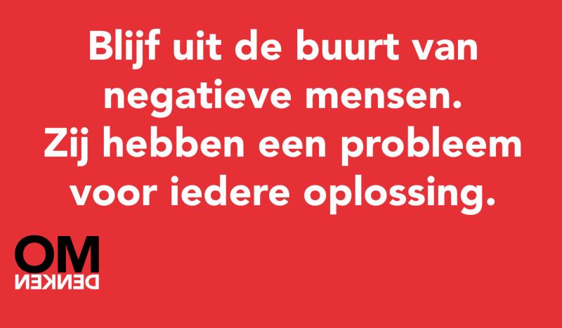 Blijf uit de buurt van negatieve mensen. Zij hebben een probleem voor iedere oplossing.